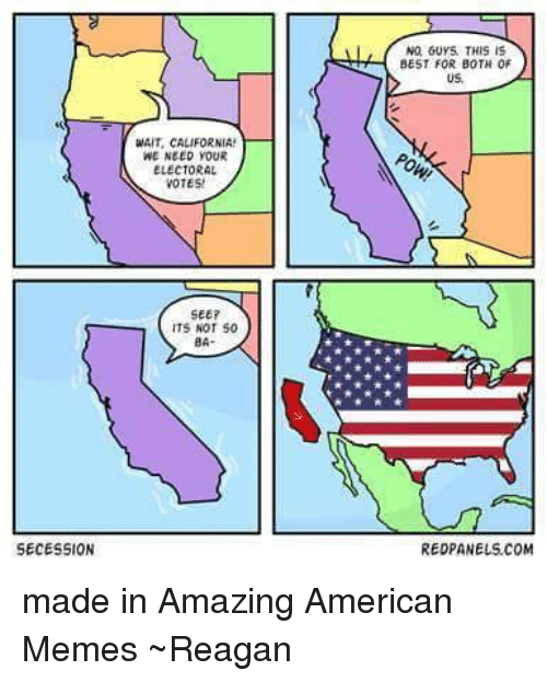 USABall: SECESSION  aAIT, CALIFORNIA!  WE NEED YOUR  ELECTORAL  VOTES!  SEE?  ITS NOT  50  BA  NO, GUYS THIS IS  BEST FOR BOTH OF  US,  RED PANELS COM made in Amazing American Memes  ~Reagan