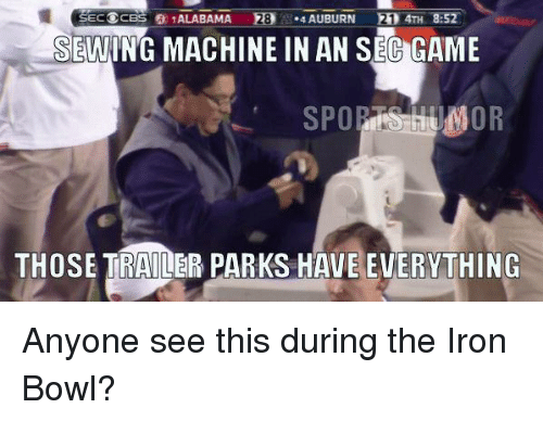 iron bowl: SECOCBS ALABAMA 28  .43 AUBURN  R1 4TH 8:52  SEWING MACHINE IN AN SEC GAME  SPOR  UMOR  THOSE TRAILER PARKS HAVEEVERYTHING Anyone see this during the Iron Bowl?