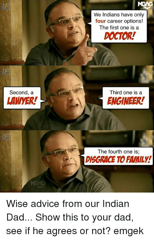 Advice, Dad, and Doctor: Second, a  LAMMER!  We Indians have only  four career options!  The first one is a  DOCTOR!  Third one is a  ENGINEER!  The fourth one is,  Gr DISGRACE TO FAMILY! Wise advice from our Indian Dad... Show this to your dad, see if he agrees or not? emgek