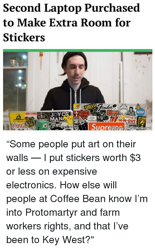"""electronics: Second Laptop Purchased  to Make Extra Room for  Stickers  NIRYANA  gers  Ston  N-N OUT  ica """"Some people put art on their walls — I put stickers worth $3 or less on expensive electronics. How else will people at Coffee Bean know I'm into Protomartyr and farm workers rights, and that I've been to Key West?"""""""
