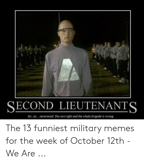 Funniest Military: SECOND LIEUTENANTS  Sir, sir... evemd. Youare right and the whole brigade is wrong. The 13 funniest military memes for the week of October 12th - We Are ...