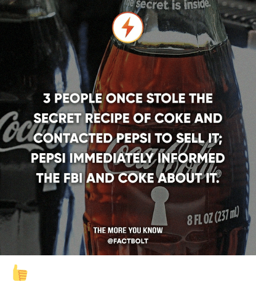 Fbi, Memes, and The More You Know: secret is inside.  3 PEOPLE ONCE STOLE THE  SECRET RECIPE OF COKE AND  CONTACTED PEPSI TO SELL ITc  PEPSI IMMEDIATELY INFORMED  THE FBI AND COKE ABOUT IT.  THE MORE YOU KNOW  @FACTBOLT 👍