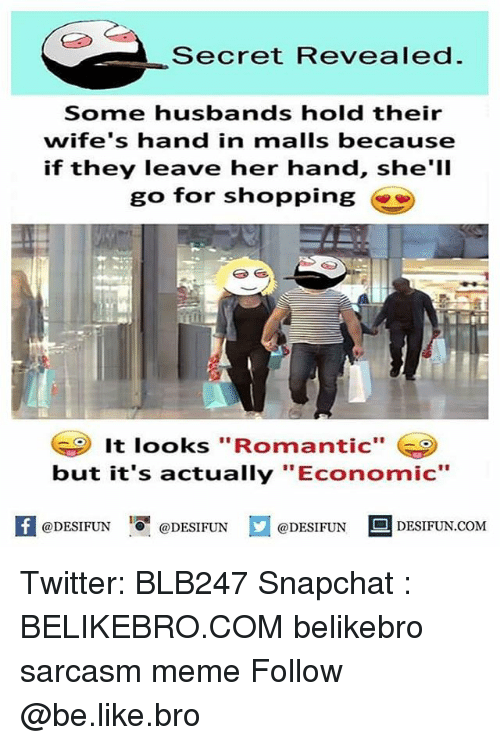 "Be Like, Meme, and Memes: Secret Revealed  Some husbands hold their  wife's hand in malls because  if they leave her hand, she'lI  go for shopping  It looks ""Romantic""  but it's actually ""E  conomic""  @DESIFUN  @DESIFUN  @DESIFUN DESIFUN.COM Twitter: BLB247 Snapchat : BELIKEBRO.COM belikebro sarcasm meme Follow @be.like.bro"