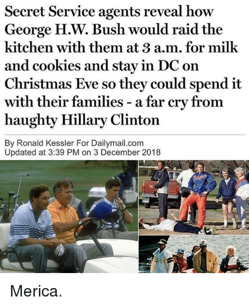 secret service: Secret Service agents reveal how  George H.W. Bush would raid the  kitchen with them at 3 a.m. for milk  and cookies and stay in DC on  Christmas Eve so they could spend it  with  haughty Hillary Clinton  By Ronald Kessler For Dailymail.com  their families - a far cry from  Updated at 3:39 PM on 3 December 2018 Merica.