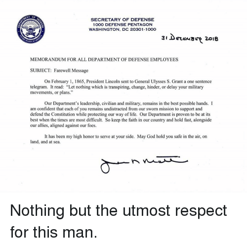 "Sworn: SECRETARY OF DEFENSE  1000 DEFENSE PENTAGON  WASHINGTON, DC 20301-100O  3i DerenB 2018  MEMORANDUM FOR ALL DEPARTMENT OF DEFENSE EMPLOYEES  SUBJECT: Farewell Message  On February 1, 1865, President Lincoln sent to General Ulysses S. Grant a one sentence  telegram. It read: ""Let nothing which is transpiring, change, hinder, or delay your military  movements, or plans.""  Our Department's leadership, civilian and military, remains in the best possible hands. I  miesin oven to be at i  am confident that each of you remains undistracted from our sworn mission to support and  defend the Constitution while protecting our way of life. Our Department is proven to be at its  best when the times are most difficult. So keep the faith in our country and hold fast, alongside  our allies, aligned against our foes.  land, and at sea Nothing but the utmost respect for this man."