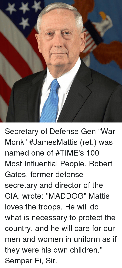 "Anaconda, Children, and What Is: Secretary of Defense Gen ""War Monk"" #JamesMattis (ret.) was named one of #TIME's 100 Most Influential People. Robert Gates, former defense secretary and director of the CIA, wrote: ""MADDOG"" Mattis loves the troops. He will do what is necessary to protect the country, and he will care for our men and women in uniform as if they were his own children."" Semper Fi, Sir."