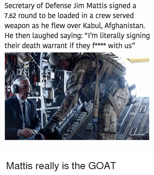 """Mattis: Secretary of Defense Jim Mattis signed a  7.62 round to be loaded in a crew served  weapon as he flew over Kabul, Afghanistan.  He then laughed sayinq: """"I'm literally signing  their death warrant if they f**** with us"""" Mattis really is the GOAT"""