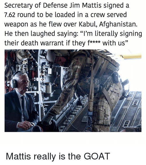 """Mattis: Secretary of Defense Jim Mattis signed a  7.62 round to be loaded in a crew served  weapon as he flew over Kabul, Afghanistan.  He then laughed saying: """"I'm literally signing  their death warrant if they f**** with us"""" Mattis really is the GOAT"""