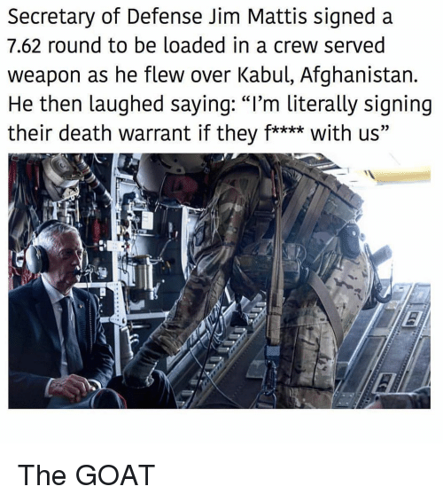 """Mattis: Secretary of Defense Jim Mattis signed a  7.62 round to be loaded in a crew served  weapon as he flew over Kabul, Afghanistan.  He then laughed saying: """"I'm literally signing  their death warrant if they f**** with us"""" The GOAT"""