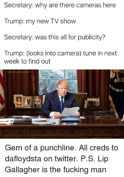punchlines: Secretary: why are there cameras here  Trump: my new TV show  Secretary: was this all for publicity?  Trump: (looks into camera) tune in next  week to find out  Twitter: dafloydsta Gem of a punchline. All creds to dafloydsta on twitter. P.S. Lip Gallagher is the fucking man