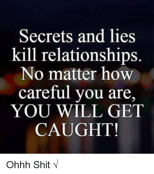 Memes, Relationships, and Shit: Secrets and lies  kill relationships.  No matter how  careful you are,  YOU WILL GET  CAUGHT! Ohhh Shit √