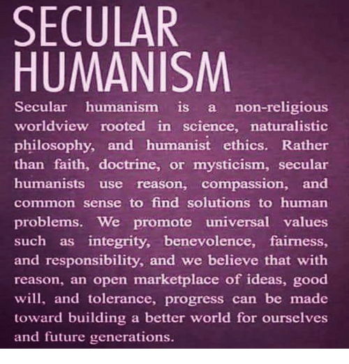 Memes, 🤖, and Roots: SECULAR  HUMANISM  Secular humanism is non-religious  worldview rooted in science, naturalistic  philosophy, and humanist ethics. Rather  than faith, doctrine, or mysticism, secular  humanists use reason, compassion, and  common sense to find solutions to human  problems. We promote universal values  such as integrity, benevolence, fairness  and responsibility, and we believe that with  reason, an open marketplace of ideas, good  will, and tolerance, progress can be made  toward building a better world for ourselves  and future generations.