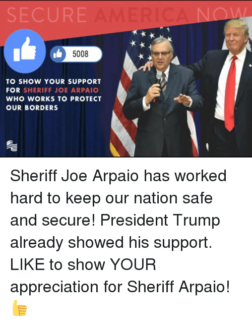 Trump, Conservative, and Who: SECURE  5008  TO SHOW YOUR SUPPORT  FOR SHERIFF JOE ARPAIO  WHO WORKS TO PROTECT  OUR BORDERS Sheriff Joe Arpaio has worked hard to keep our nation safe and secure! President Trump already showed his support. LIKE to show YOUR appreciation for Sheriff Arpaio!👍