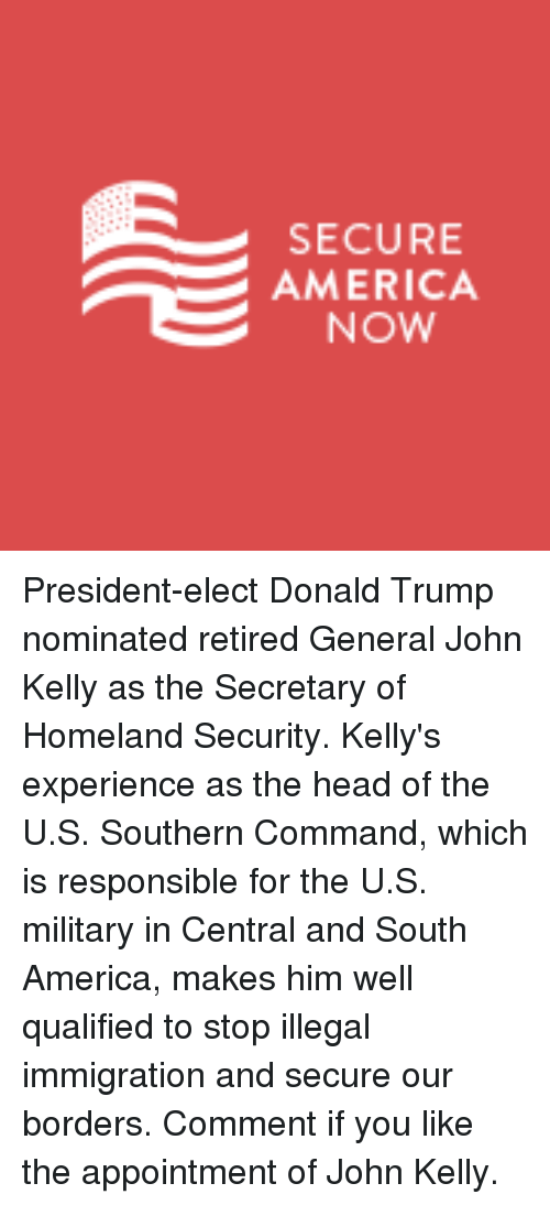 Kellie: SECURE  AMERICA  NOW President-elect Donald Trump nominated retired General John Kelly as the Secretary of Homeland Security. Kelly's experience as the head of the U.S. Southern Command, which is responsible for the U.S. military in Central and South America, makes him well qualified to stop illegal immigration and secure our borders.  Comment if you like the appointment of John Kelly.