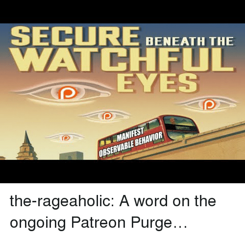 purge: SECURE BNEATH THE  WATCHFUL  EYES  MANIFEST  OBSERVABLE BEHAVIOR the-rageaholic:  A word on the ongoing Patreon Purge…