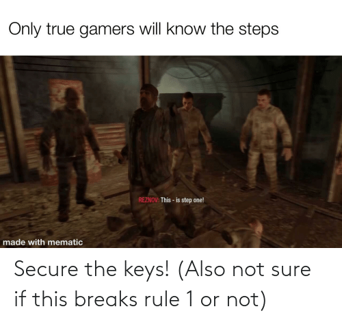 the keys: Secure the keys! (Also not sure if this breaks rule 1 or not)