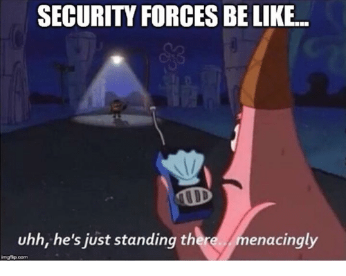Menacingly: SECURITY FORCES BE LIKE  uhh, he's just standing there  menacingly  ingtip com
