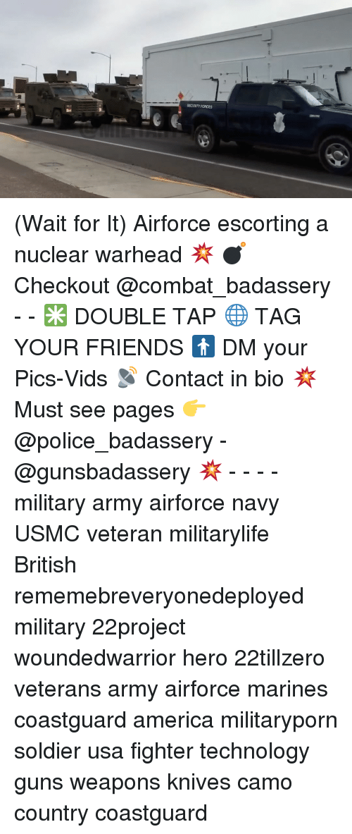 escorts: SECURITY FORCES (Wait for It) Airforce escorting a nuclear warhead 💥 💣Checkout @combat_badassery - - ✳️ DOUBLE TAP 🌐 TAG YOUR FRIENDS 🚹 DM your Pics-Vids 📡 Contact in bio 💥 Must see pages 👉 @police_badassery - @gunsbadassery 💥 - - - - military army airforce navy USMC veteran militarylife British rememebreveryonedeployed military 22project woundedwarrior hero 22tillzero veterans army airforce marines coastguard america militaryporn soldier usa fighter technology guns weapons knives camo country coastguard