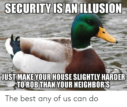 Harder: SECURITY IS AN ILLUSION  JUST MAKE YOUR HOUSE SLIGHTLY HARDER  TO ROB THAN YOUR NEIGHBOR'S The best any of us can do
