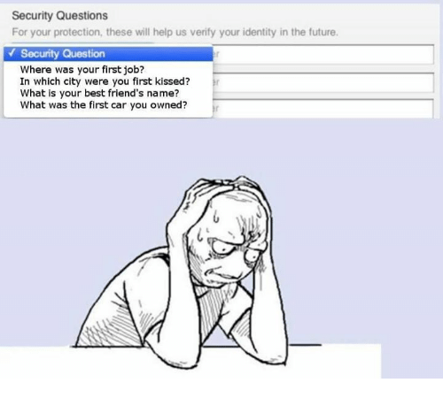 securities: Security Questions  For your protection, these will help us verify your identity in the future.  Security Question  Where was your first job?  In which city were you first kissed?  What is your best friend's name?  What was the first car you owned?