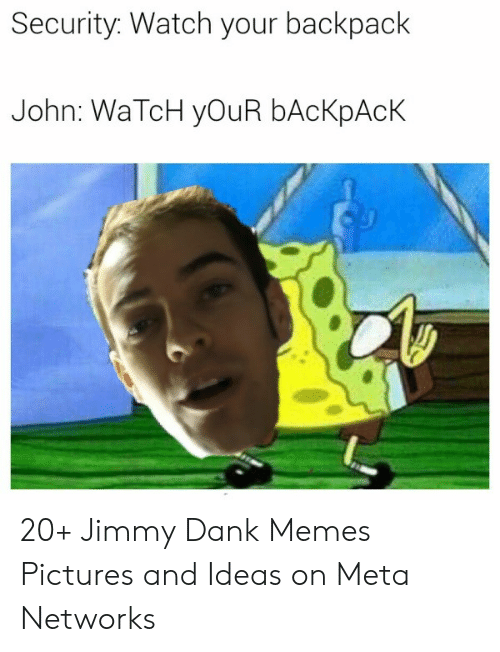 Mcspankies Meme: Security. Watch your backpack  John: WaTcH yOuR bAcKpAcK 20+ Jimmy Dank Memes Pictures and Ideas on Meta Networks