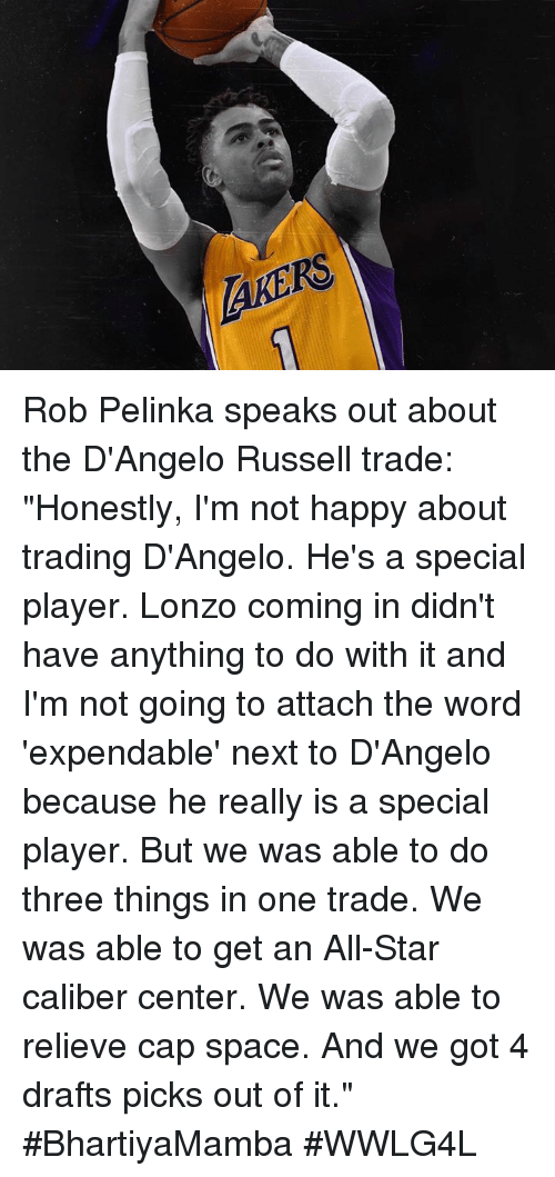 "All Star, Memes, and Happy: SEDng Rob Pelinka speaks out about the D'Angelo Russell trade:   ""Honestly, I'm not happy about trading D'Angelo. He's a special player. Lonzo coming in didn't have anything to do with it and I'm not going to attach the word 'expendable' next to D'Angelo because he really is a special player. But we was able to do three things in one trade. We was able to get an All-Star caliber center. We was able to relieve cap space. And we got 4 drafts picks out of it.""  #BhartiyaMamba #WWLG4L"