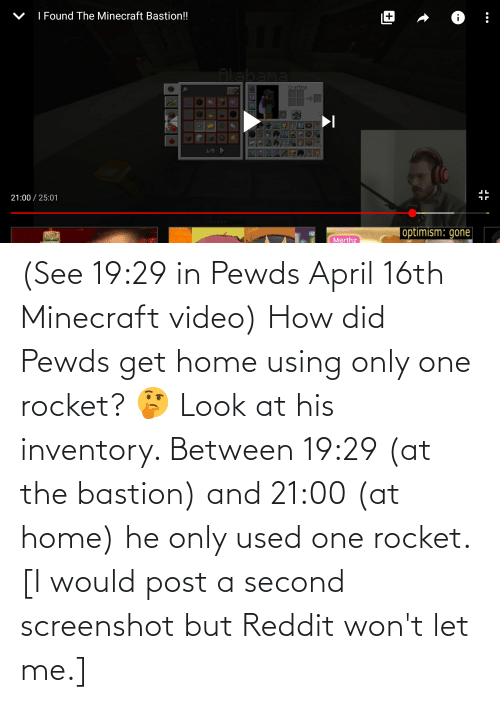 Would Post: (See 19:29 in Pewds April 16th Minecraft video) How did Pewds get home using only one rocket? 🤔 Look at his inventory. Between 19:29 (at the bastion) and 21:00 (at home) he only used one rocket. [I would post a second screenshot but Reddit won't let me.]