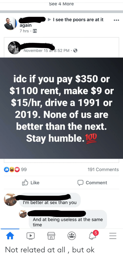 Stay Humble: See 4 More  I see the poors are at it  again  7 hrs  November 15 a 8:52 PM  idc if you pay $350 or  $1100 rent, make $9 or  $15/hr, drive a 1991 or  2019. None of us are  better than the next.  Stay humble. 100  99  191 Comments  Like  Comment  I'm better at sex than you  And at being useless at the same  time  5 Not related at all , but ok