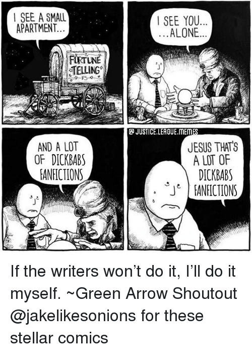 League Memes: | SEE A SMALL  APARTMENT.  SEE YOU  ALONE  TELLING  JUSTICE.LEAGUE.MEMES  AND A LOT  OF DICKBAB  EANFICTIONS  JESUS THATS  A LOT OF  DICKBABS  ANICIONS  JT If the writers won't do it, I'll do it myself. ~Green Arrow Shoutout @jakelikesonions for these stellar comics