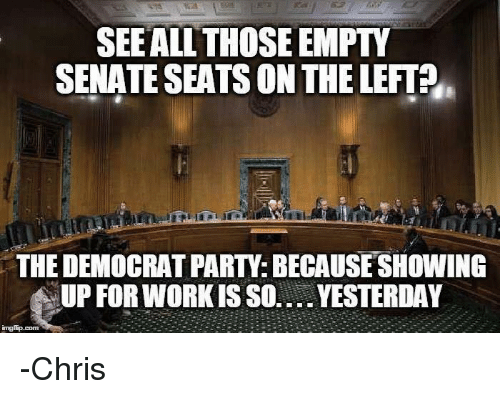 Memes, Democratic Party, and 🤖: SEE ALL THOSE EMPTY  SENATE SEATS ON THELEFT  THE DEMOCRAT PARTY: BECAUSE SHOWING  NUP FORWORKISS0.... YESTERDAY  imgflip.com -Chris
