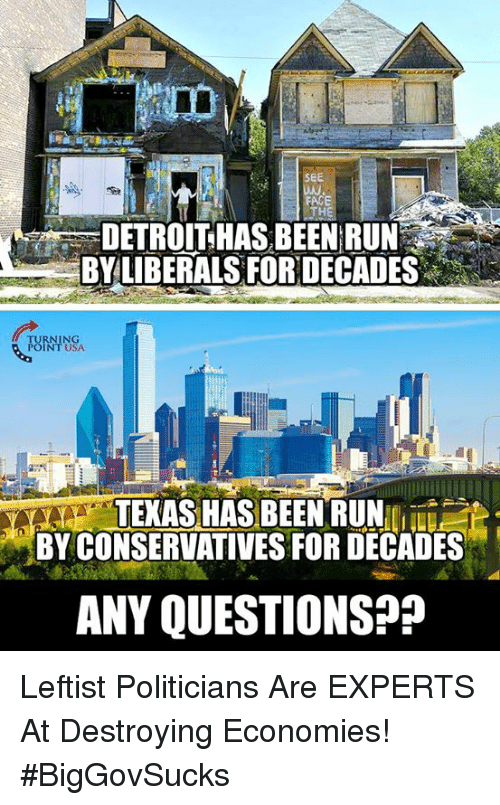 Detroit, Memes, and Run: SEE  DETROIT HAS BEEN RUN  BY LIBERALS FOR DECADES  FURNINSA  INT USA  TEAS HAS BEENRUN  BY CONSERVATIVES FOR DECADES  ANY QUESTIONS?? Leftist Politicians Are EXPERTS At Destroying Economies! #BigGovSucks