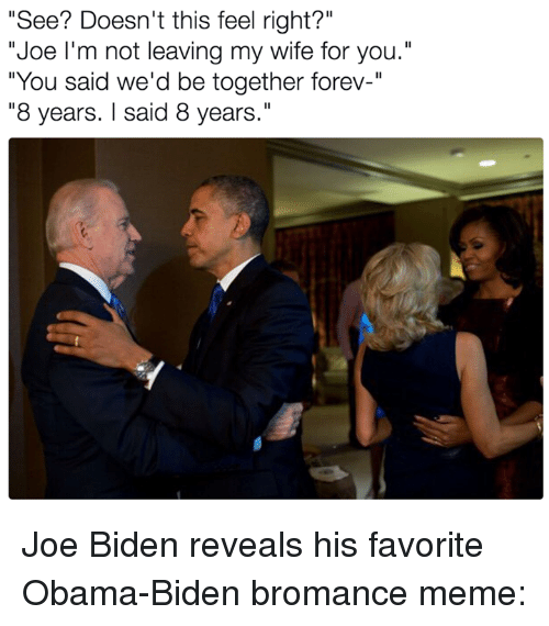 "Joe Biden, Memes, and 🤖: ""See? Doesn't this feel right?""  ""Joe I'm not leaving my wife for you.""  ""You said we'd be together forev-""  ""8 years. said 8 years."" Joe Biden reveals his favorite Obama-Biden bromance meme:"