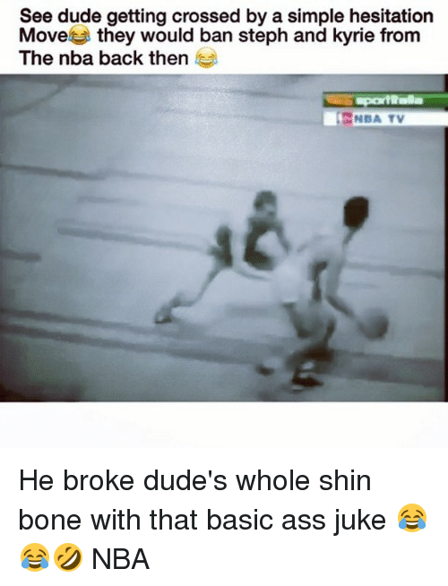 Ass, Dude, and Memes: See dude getting crossed by a simple hesitation  Move  they would ban steph and kyrie from  The nba back then  NBA TV He broke dude's whole shin bone with that basic ass juke 😂😂🤣 NBA