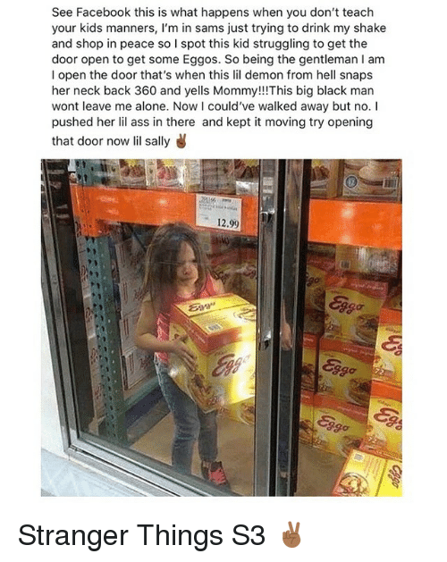 Being Alone, Ass, and Facebook: See Facebook this is what happens when you don't teach  your kids manners, l'm in sams just trying to drink my shake  and shop in peace so I spot this kid struggling to get the  door open to get some Eggos. So being the gentleman I am  I open the door that's when this lil demon from hell snaps  her neck back 360 and yells Mommy!!!This big black man  wont leave me alone. Now I could've walked away but no. I  pushed her lil ass in there and kept it moving try opening  that door now lil sally  12.99  ggo Stranger Things S3 ✌🏾