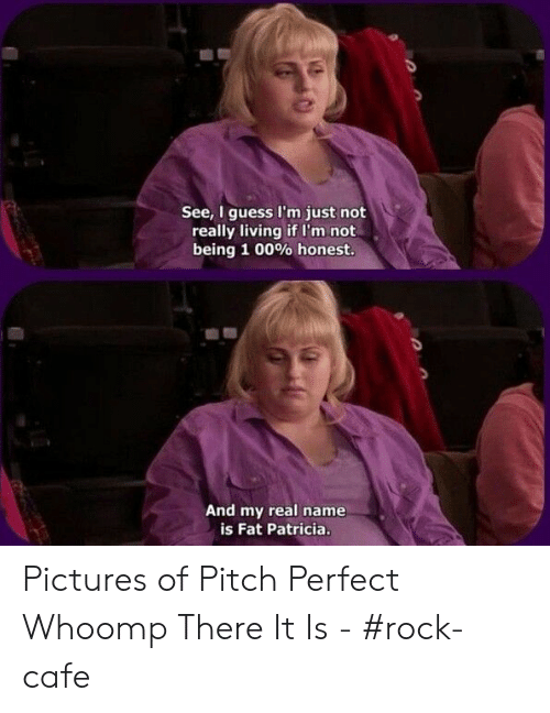whoomp there it is: See, I guess I'm just not  really living if I'm not  being 1 00% honest  And my real name  is Fat Patricia Pictures of Pitch Perfect Whoomp There It Is - #rock-cafe