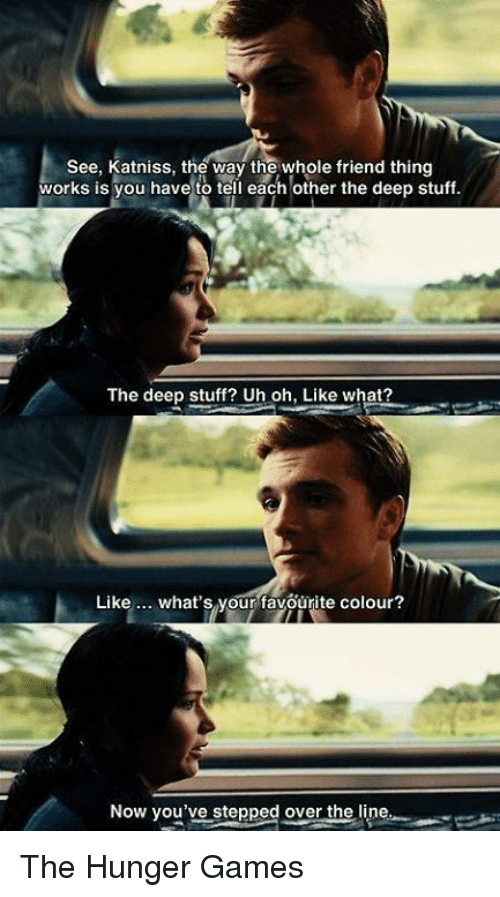 The Hunger Games: See, Katniss, the way the whole friend thing  works is you have to tell each other the deep stuff.  The deep stuff? Uh oh, Like what?  Like  what's your favourite colour?  Now you've stepped over the  line The Hunger Games