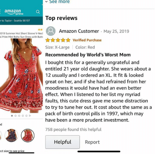 Birth Control: See more  amazon  prime  Top reviews  r to Taylor- Seattle 98107  Amazon Customer May 25, 2019  019 Summer Hot Short Sleeve V-Necl  al Print Mini Boho Sun Dress with Butt  Verified Purchase  Size: X-Large  Color: Red  Recommended by World's Worst Mom  I bought this for a generally ungrateful and  entitled 21 year old daughter. She wears about a  12 usually and I ordered an XL. It fit & looked  great on her, and if she had refrained from her  moodiness it would have had an even better  effect. When I listened to her list my myriad  faults, this cute dress gave me some distraction  to try to tune her out. It cost about the same as a  pack of birth control pills in 1997, which may  have been a more prudent investment.  758 people found this helpful  Helpful  Report  ect size to see price