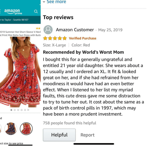 Birth Control: See more  V  E amazon  7prime  Top reviews  r to Taylor Seattle 98107  Amazon Customer May 25, 2019  019 Summer Hot Short Sleeve V-Necl  al Print Mini Boho Sun Dress with Butt  Verified Purchase  Size: X-Large  Color: Red  Recommended by World's Worst Mom  I bought this for a  entitled 21 year old daughter. She wears about a  12 usually and I ordered an XL. It fit & looked  great on her, and if she had refrained from her  generally ungrateful and  moodiness it would have had an even better  effect. When I listened to her list my myriad  faults, this cute dress gave me some distraction  to try to tune her out. It cost about the same as a  pack of birth control pills in 1997, which may  have been a more prudent investment.  ed  758 people found this helpful  Helpful  Report  ect size to see price
