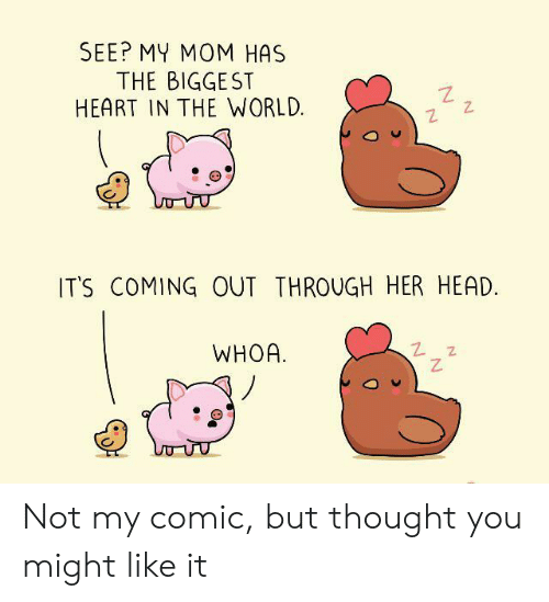 Its Coming: SEE? MY MOM HAS  THE BIGGEST  HEART IN THE WORLD  IT'S COMING OUT THROUGH HER HEAD.  WHOA Not my comic, but thought you might like it