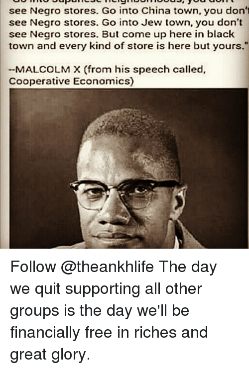 """Malcolm X: see Negro stores. Go into China town, you don't  see Negro stores. Go into Jew town, you don't  see Negro stores. But come up here in black  town and every kind of store is here but yours.""""  MALCOLM X (from his speech called,  Cooperative Economics) Follow @theankhlife The day we quit supporting all other groups is the day we'll be financially free in riches and great glory."""