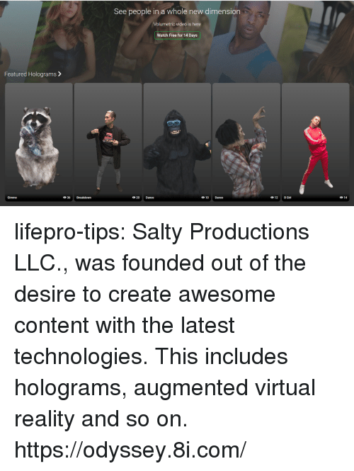 Virtual Reality: See people in a whole new dimension  Volumetric video is here  Watch Free for 14 Days  Featured Holograms>  Gimme  20 Dance  10 Dance  12 B Girl  014 lifepro-tips: Salty Productions LLC., was founded out of the desire to create awesome content with the latest technologies. This includes holograms, augmented  virtual reality and so on. https://odyssey.8i.com/