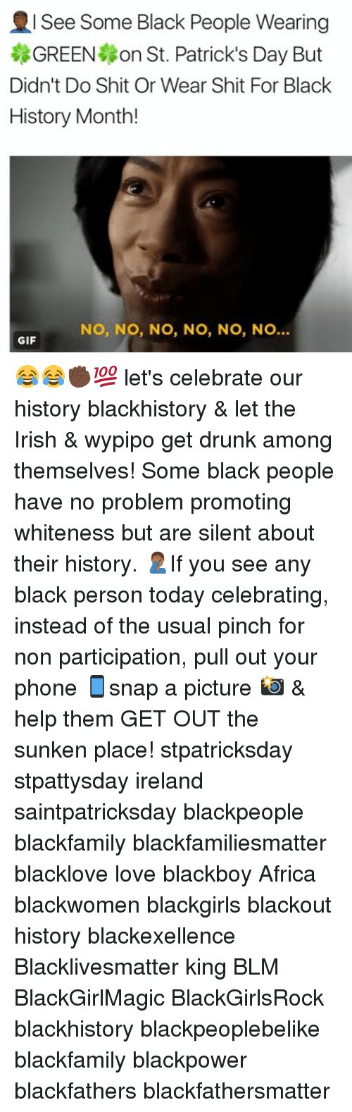 Memes, 🤖, and Personal: See Some Black People Wearing  GREEN on St. Patrick's Day But  Didn't Do Shit Or Wear Shit For Black  History Month!  NO, NO, NO, NO, NO, NO  GIF 😂😂✊🏿💯 let's celebrate our history blackhistory & let the Irish & wypipo get drunk among themselves! Some black people have no problem promoting whiteness but are silent about their history. 🤦🏾‍♂️If you see any black person today celebrating, instead of the usual pinch for non participation, pull out your phone 📱snap a picture 📸 & help them GET OUT the sunken place! stpatricksday stpattysday ireland saintpatricksday blackpeople blackfamily blackfamiliesmatter blacklove love blackboy Africa blackwomen blackgirls blackout history blackexellence Blacklivesmatter king BLM BlackGirlMagic BlackGirlsRock blackhistory blackpeoplebelike blackfamily blackpower blackfathers blackfathersmatter