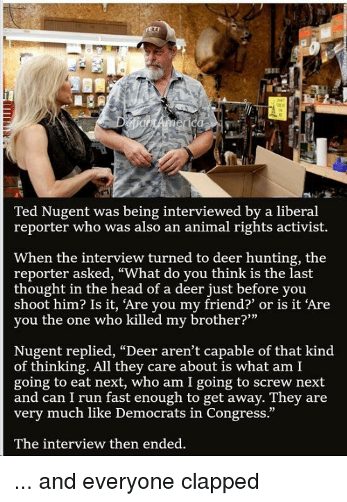 "Deer Hunting: SEE  Ted Nugent was being interviewed by a liberal  reporter who was also an animal rights activist.  When the interview turned to deer hunting, the  reporter asked, ""What do you think is the last  thought in the head of a deer just before you  shoot him? Is it, 'Are you my friend?' or is it 'Are  yo  u the one who killed my brother?""  Nugent replied, ""Deer aren't capable of that kind  of thinking. All they care about is what am I  going to eat next, who am I going to screw next  and can I run fast enough to get away. They are  very much like Democrats in Congress.""  12  The interview then ended."