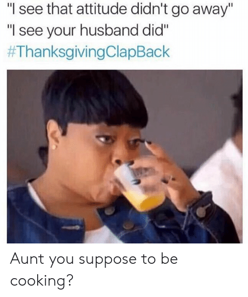"""Thanksgiving Clap Back: see that attitude didn't go away""""  """"I see your husband did""""  Aunt you suppose to be cooking?"""