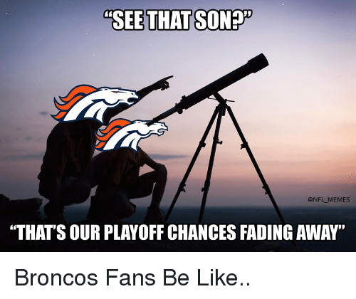 """Broncos: """"SEE THAT SONET  @NFL MEMES  """"THAT'S OUR PLAY OFF CHANCES FADING AWAY"""" Broncos Fans Be Like.."""