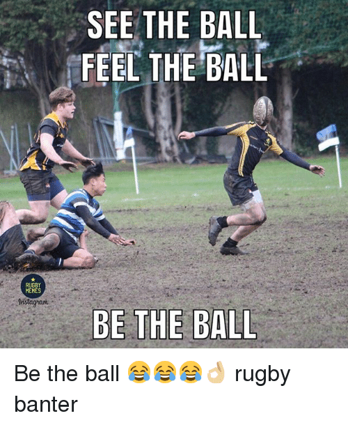 Memes, Rugby, and Ball: SEE THE BALL  FEEL THE BALL  RUGBY  MEMES  BE THE BALL Be the ball 😂😂😂👌🏼 rugby banter
