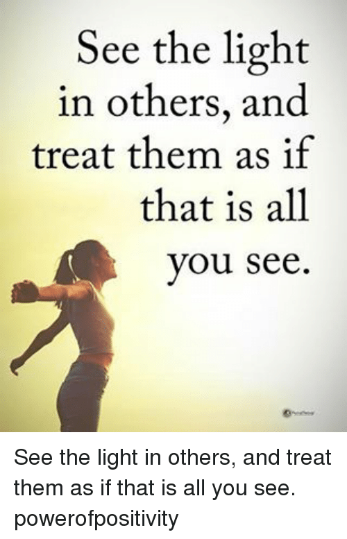 See The Light: See the light  in others, and  treat them as if  that is all  you see See the light in others, and treat them as if that is all you see. powerofpositivity