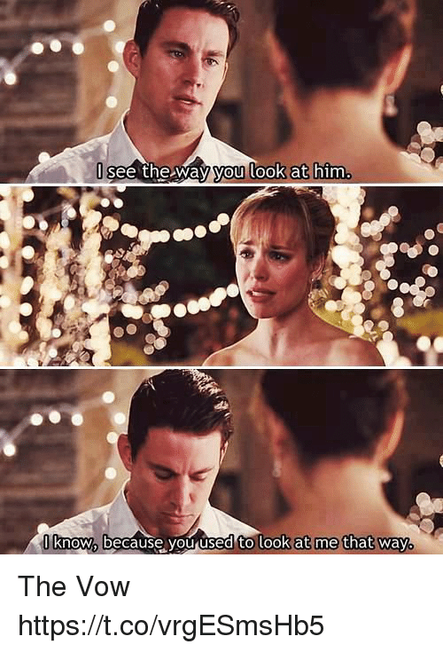 Memes, The Vow, and 🤖: see the way you look at him  know because you used to look at me that way. The Vow https://t.co/vrgESmsHb5