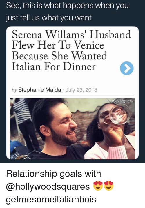 Funny, Goals, and Relationship Goals: See, this is what happens when you  just tell us what you want  Serena Willams' Husband  Flew Her To Venice  Because She Wanted  Italian For Dinner  by Stephanie Maida July 23, 2018 Relationship goals with @hollywoodsquares 😍😍 getmesomeitalianbois