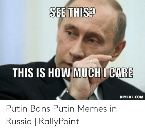 Rallypoint: SEE THIS?  THIS IS HOW MUCHI CARE  DIYLOL.COM Putin Bans Putin Memes in Russia   RallyPoint